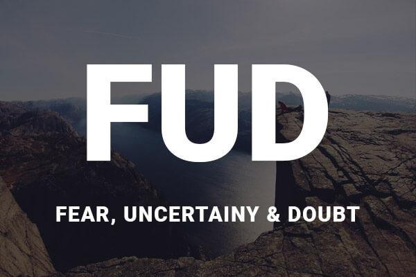 Fear. Uncertainty. Doubt. FUD
